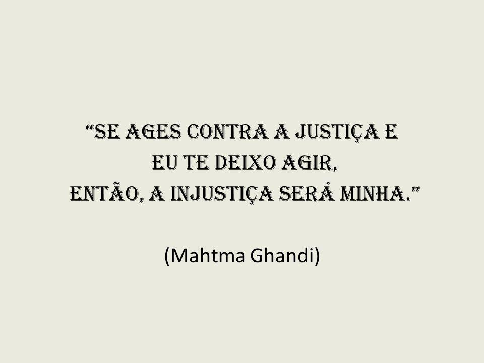Se ages contra a Justiça e eu te deixo agir, então, a injustiça será minha. (Mahtma Ghandi)