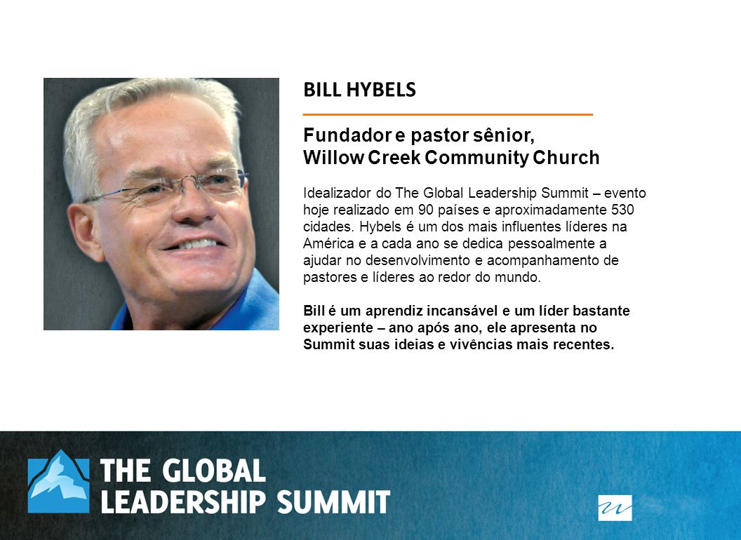 Fundador e pastor sênior, Willow Creek Community Church Idealizador do The Global Leadership Summit – evento hoje realizado em 90 países e aproximadamente 530 cidades.