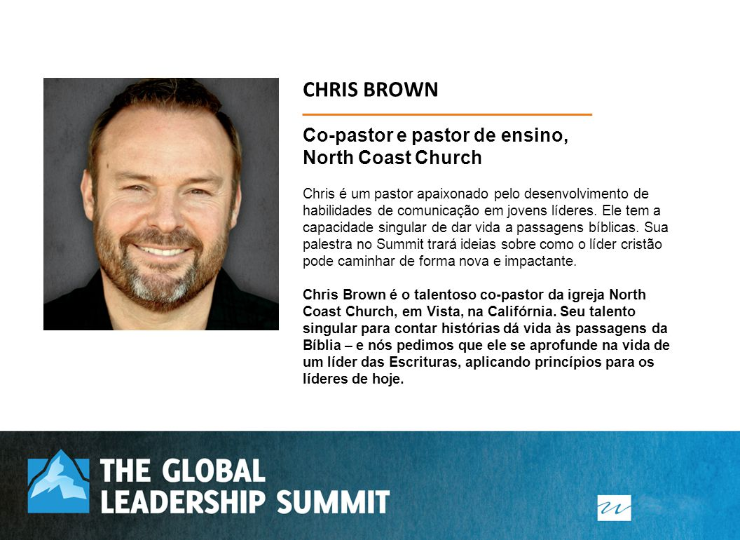 CHRIS BROWN Co-pastor e pastor de ensino, North Coast Church Chris é um pastor apaixonado pelo desenvolvimento de habilidades de comunicação em jovens