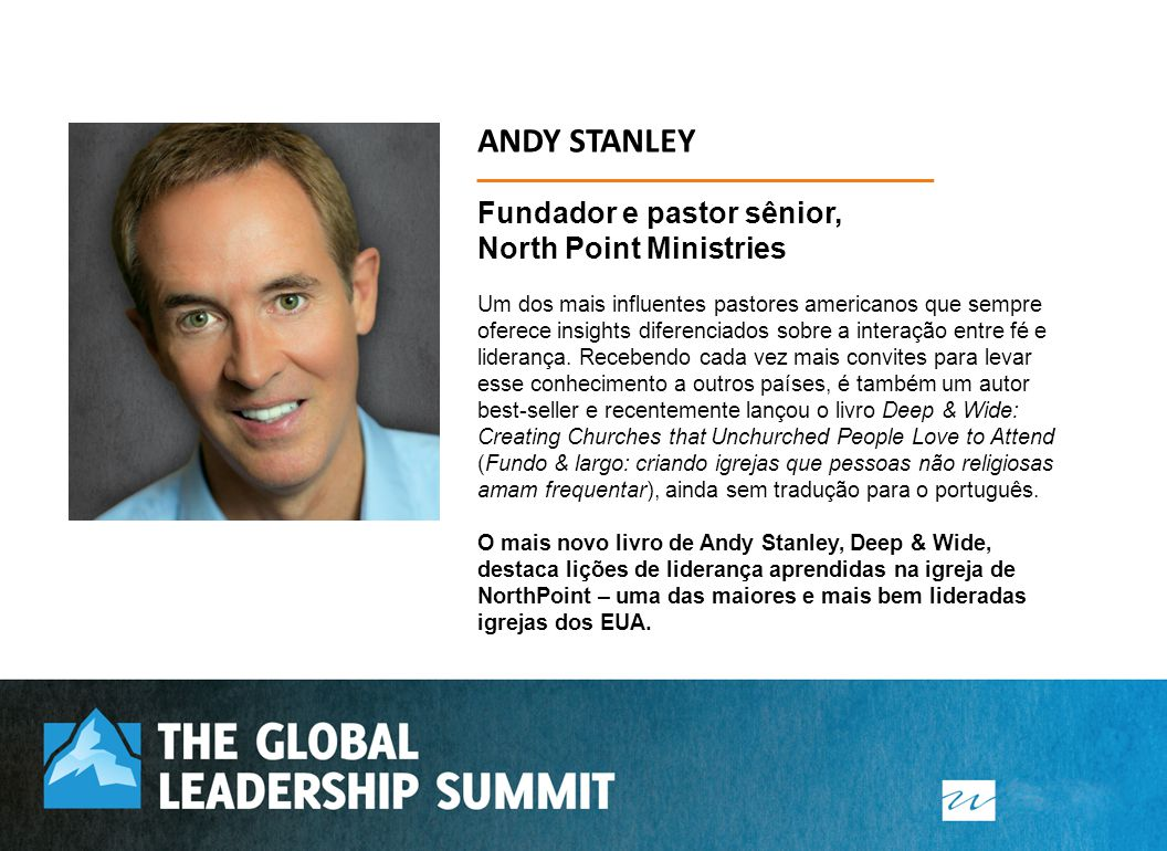 ANDY STANLEY Fundador e pastor sênior, North Point Ministries Um dos mais influentes pastores americanos que sempre oferece insights diferenciados sob