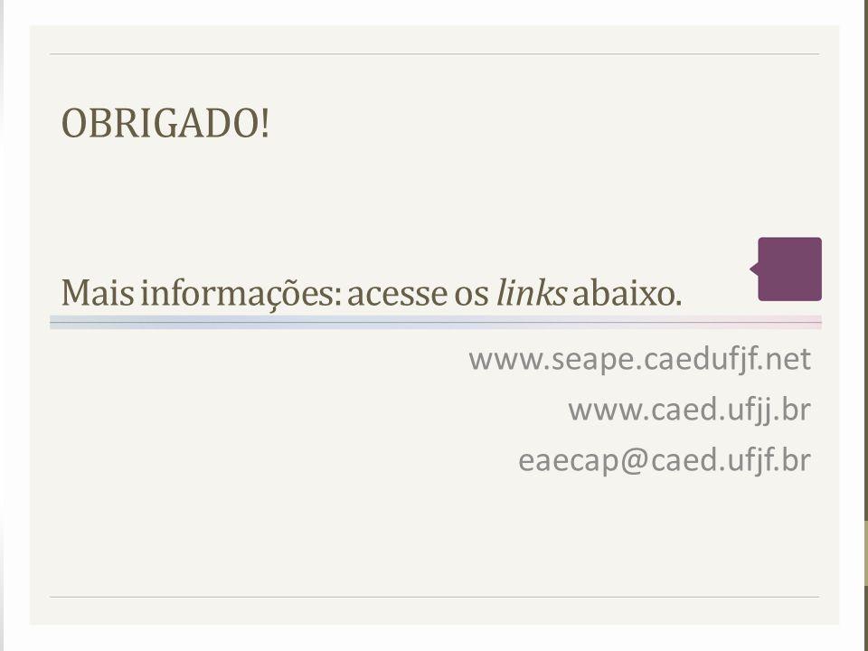 OBRIGADO! Mais informações: acesse os links abaixo. www.seape.caedufjf.net www.caed.ufjj.br eaecap@caed.ufjf.br