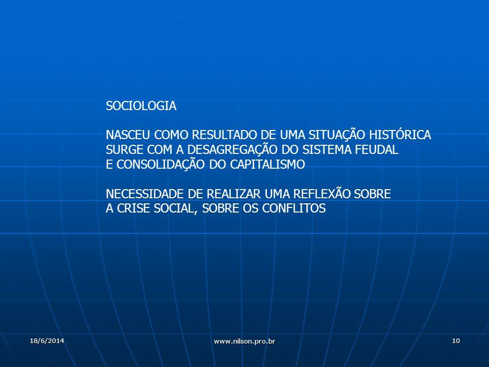 10 SOCIOLOGIA NASCEU COMO RESULTADO DE UMA SITUAÇÃO HISTÓRICA SURGE COM A DESAGREGAÇÃO DO SISTEMA FEUDAL E CONSOLIDAÇÃO DO CAPITALISMO NECESSIDADE DE REALIZAR UMA REFLEXÃO SOBRE A CRISE SOCIAL, SOBRE OS CONFLITOS 18/6/2014 www.nilson.pro.br
