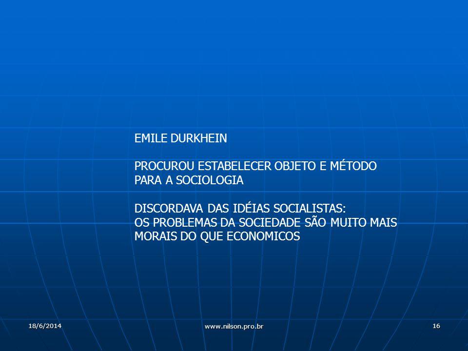 16 EMILE DURKHEIN PROCUROU ESTABELECER OBJETO E MÉTODO PARA A SOCIOLOGIA DISCORDAVA DAS IDÉIAS SOCIALISTAS: OS PROBLEMAS DA SOCIEDADE SÃO MUITO MAIS MORAIS DO QUE ECONOMICOS 18/6/2014 www.nilson.pro.br