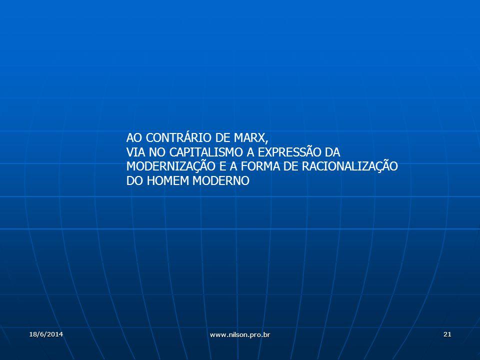 21 AO CONTRÁRIO DE MARX, VIA NO CAPITALISMO A EXPRESSÃO DA MODERNIZAÇÃO E A FORMA DE RACIONALIZAÇÃO DO HOMEM MODERNO 18/6/2014 www.nilson.pro.br