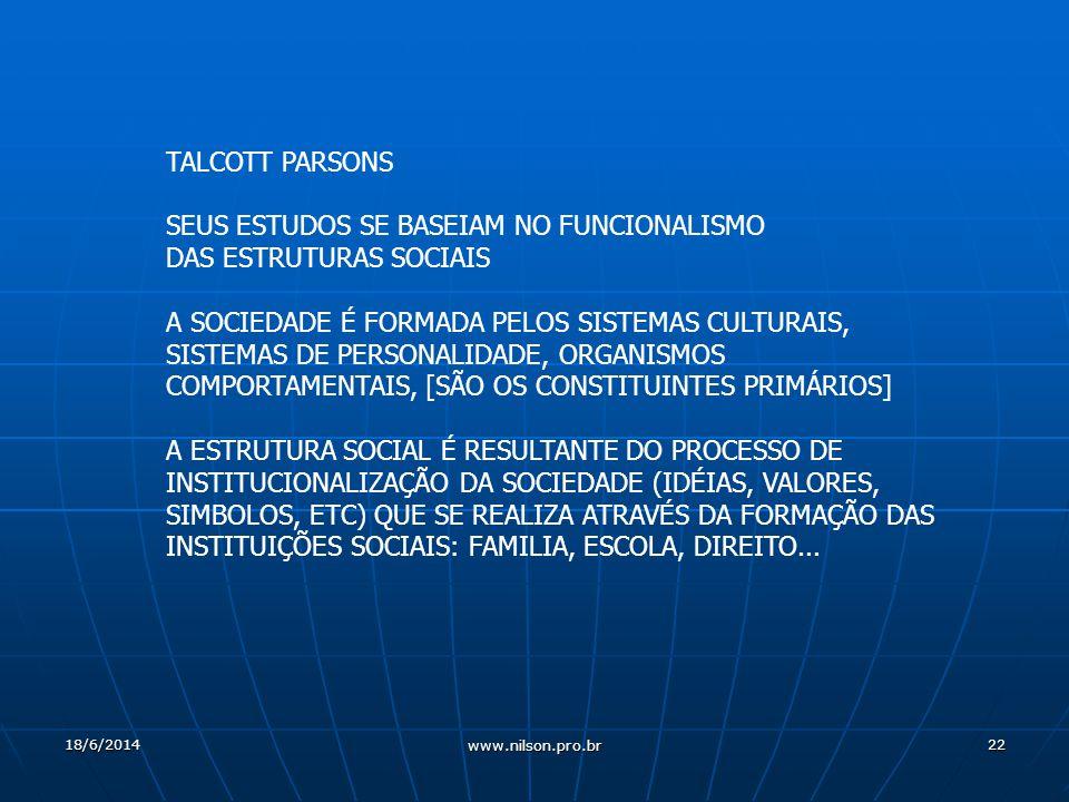 22 TALCOTT PARSONS SEUS ESTUDOS SE BASEIAM NO FUNCIONALISMO DAS ESTRUTURAS SOCIAIS A SOCIEDADE É FORMADA PELOS SISTEMAS CULTURAIS, SISTEMAS DE PERSONALIDADE, ORGANISMOS COMPORTAMENTAIS, [SÃO OS CONSTITUINTES PRIMÁRIOS] A ESTRUTURA SOCIAL É RESULTANTE DO PROCESSO DE INSTITUCIONALIZAÇÃO DA SOCIEDADE (IDÉIAS, VALORES, SIMBOLOS, ETC) QUE SE REALIZA ATRAVÉS DA FORMAÇÃO DAS INSTITUIÇÕES SOCIAIS: FAMILIA, ESCOLA, DIREITO...