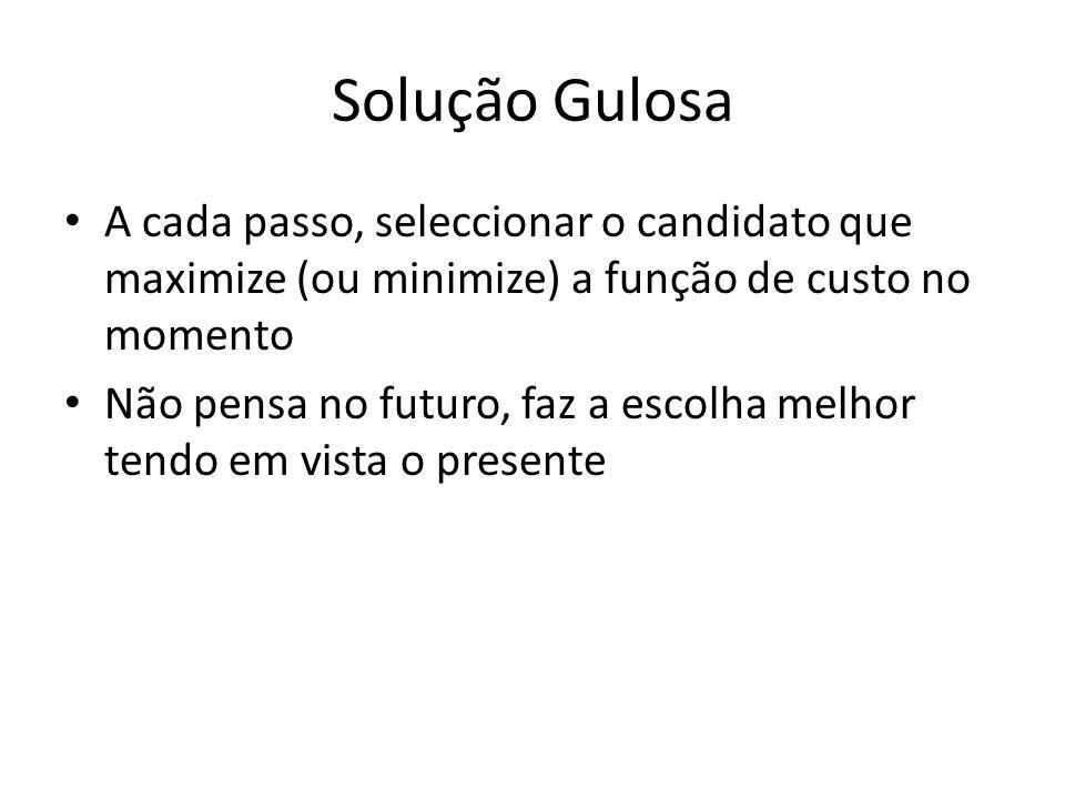 Solução Gulosa A cada passo, seleccionar o candidato que maximize (ou minimize) a função de custo no momento Não pensa no futuro, faz a escolha melhor