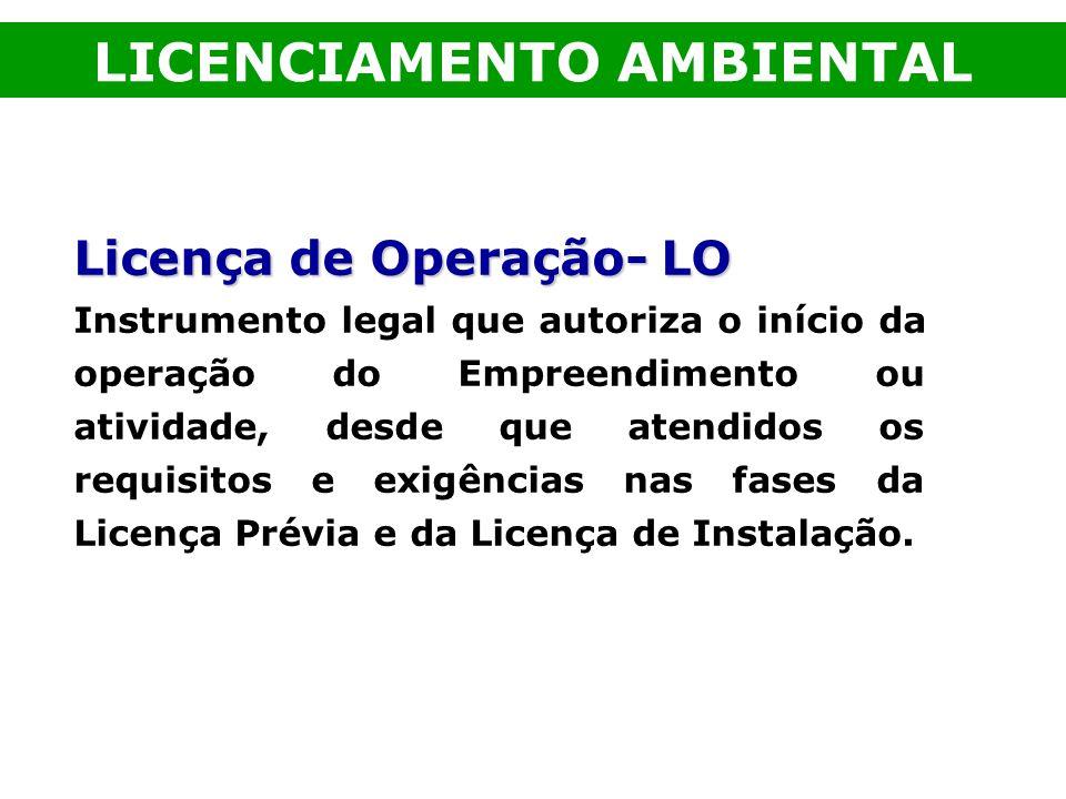 Licença de Operação- LO Instrumento legal que autoriza o início da operação do Empreendimento ou atividade, desde que atendidos os requisitos e exigên