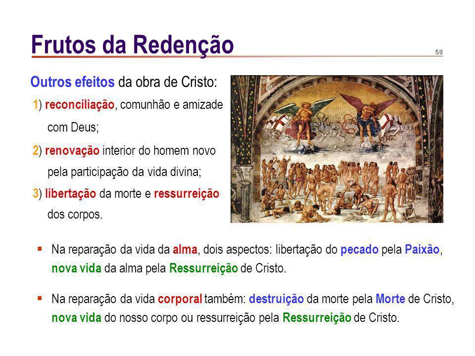 5/8 Outros efeitos da obra de Cristo: 1 ) reconciliação, comunhão e amizade com Deus; 2 ) renovação interior do homem novo pela participação da vida divina; 3 ) libertação da morte e ressurreição dos corpos.