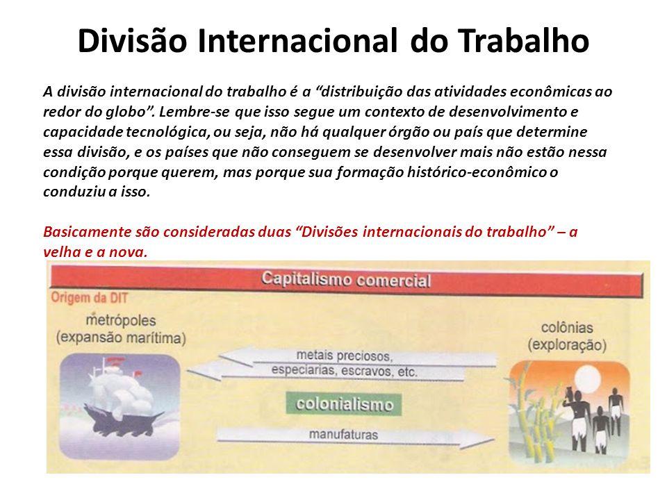 Divisão Internacional do Trabalho A divisão internacional do trabalho é a distribuição das atividades econômicas ao redor do globo. Lembre-se que isso