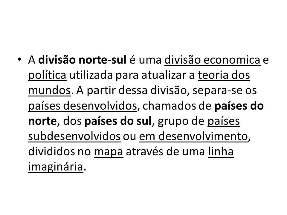A divisão norte-sul é uma divisão economica e política utilizada para atualizar a teoria dos mundos. A partir dessa divisão, separa-se os países desen