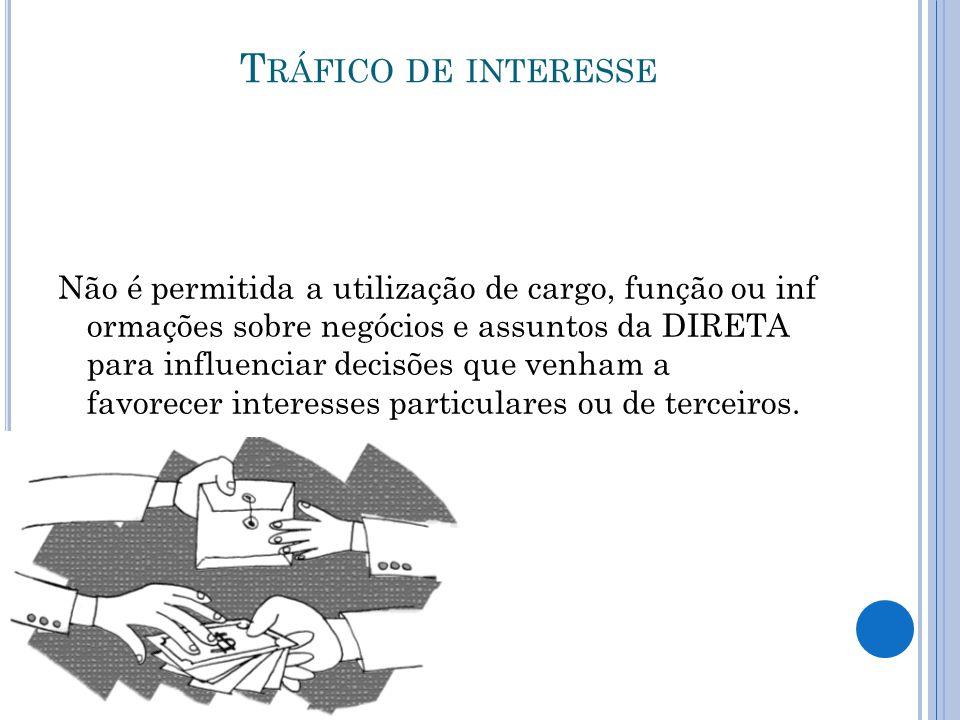 T RÁFICO DE INTERESSE Não é permitida a utilização de cargo, função ou inf ormações sobre negócios e assuntos da DIRETA para influenciar decisões que venham a favorecer interesses particulares ou de terceiros.