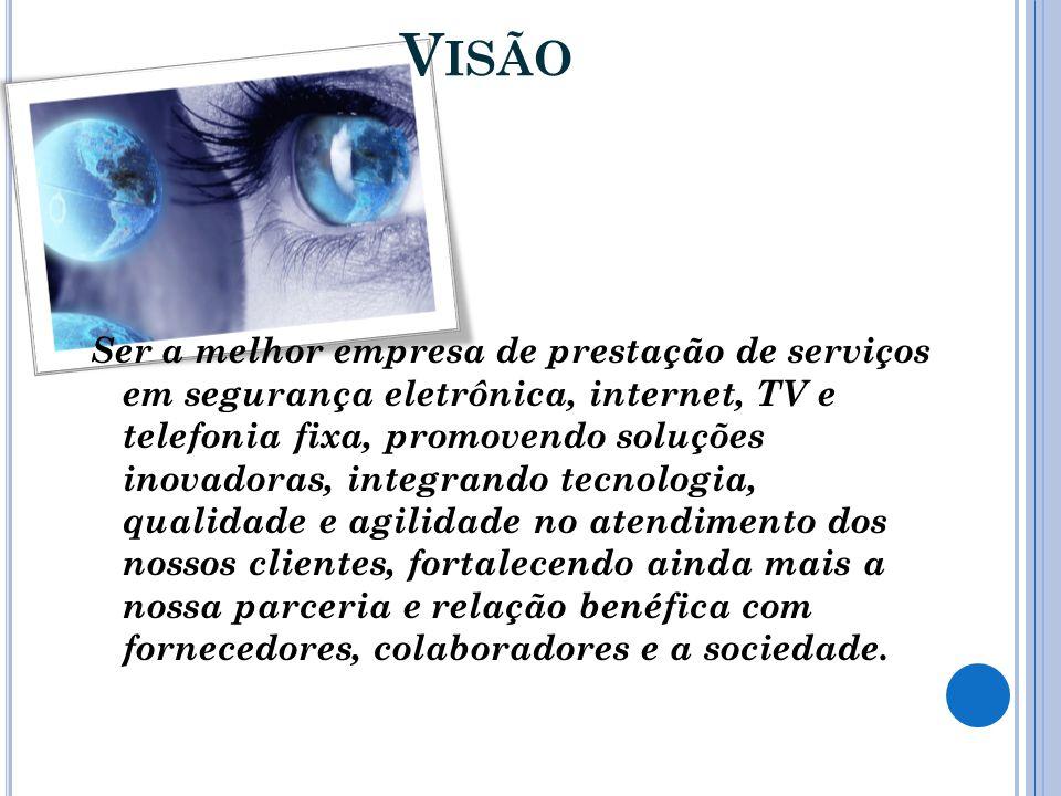 V ISÃO Ser a melhor empresa de prestação de serviços em segurança eletrônica, internet, TV e telefonia fixa, promovendo soluções inovadoras, integrand