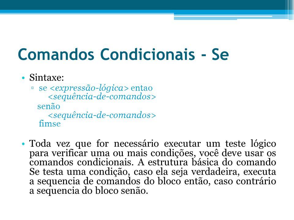 Comandos Condicionais - Se Sintaxe: se entao senão fimse Toda vez que for necessário executar um teste lógico para verificar uma ou mais condições, você deve usar os comandos condicionais.