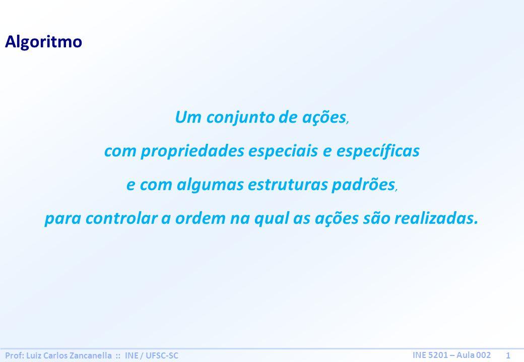 Prof: Luiz Carlos Zancanella :: INE / UFSC-SC 1 INE 5201 – Aula 002 Algoritmo Um conjunto de ações, com propriedades especiais e específicas e com alg