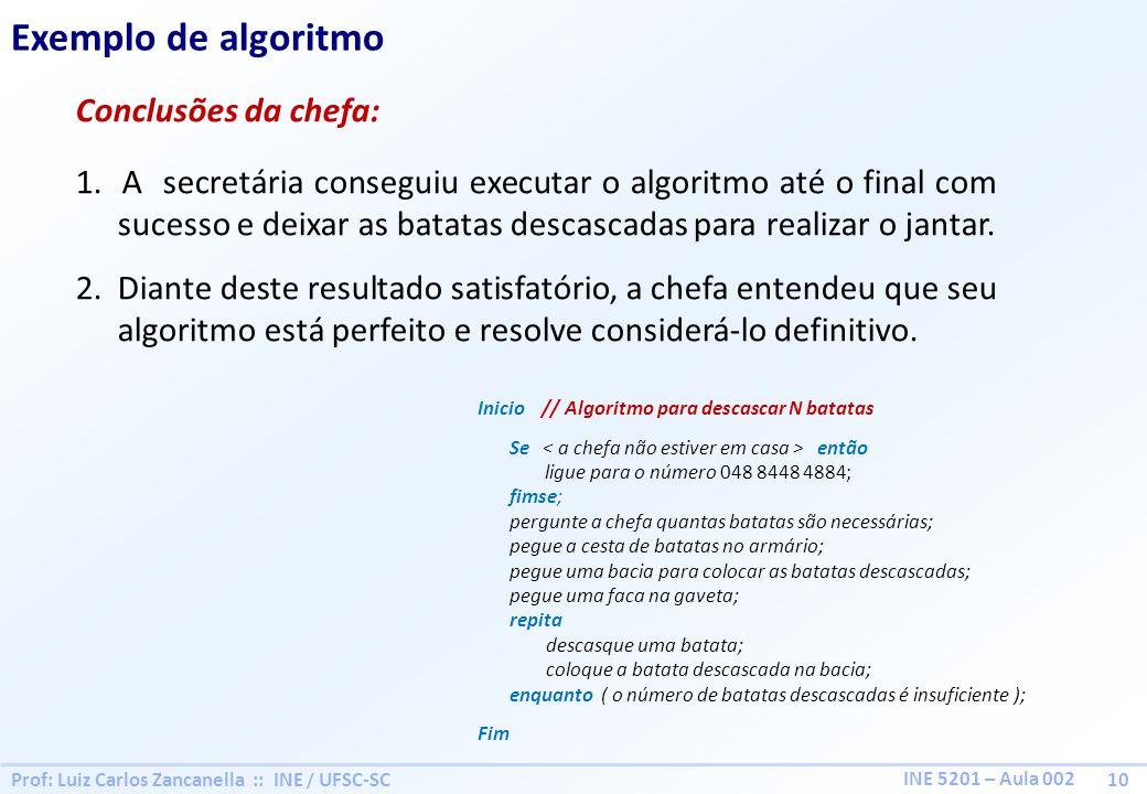 Prof: Luiz Carlos Zancanella :: INE / UFSC-SC 10 INE 5201 – Aula 002 Exemplo de algoritmo Conclusões da chefa: 1.