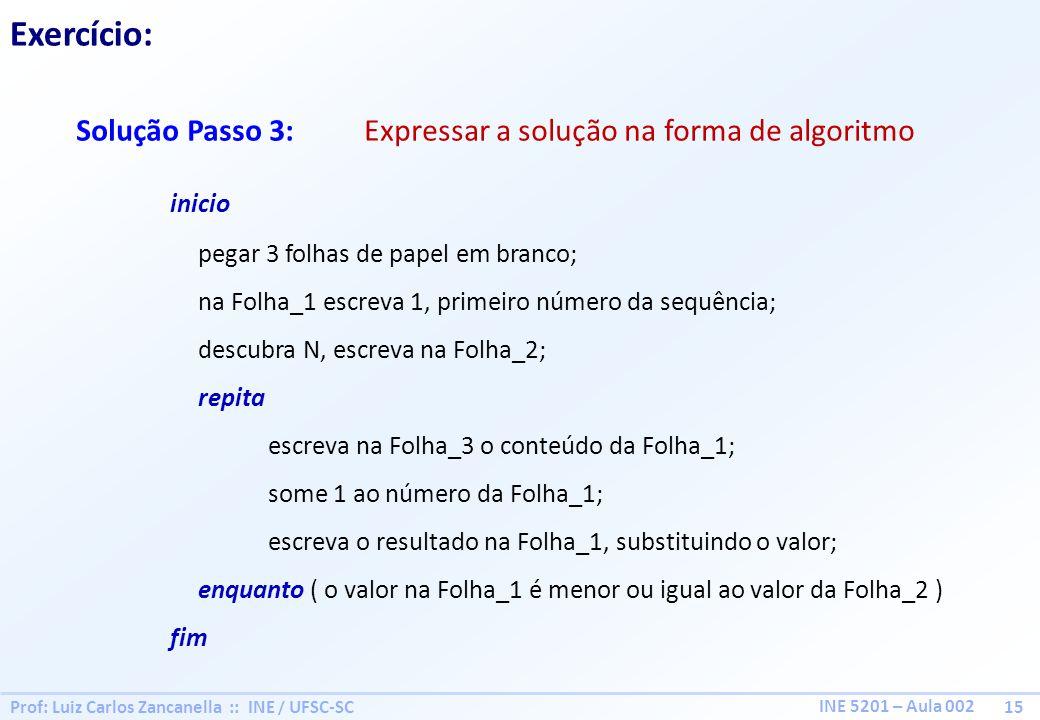 Prof: Luiz Carlos Zancanella :: INE / UFSC-SC 15 INE 5201 – Aula 002 Exercício: Solução Passo 3: Expressar a solução na forma de algoritmo inicio pega