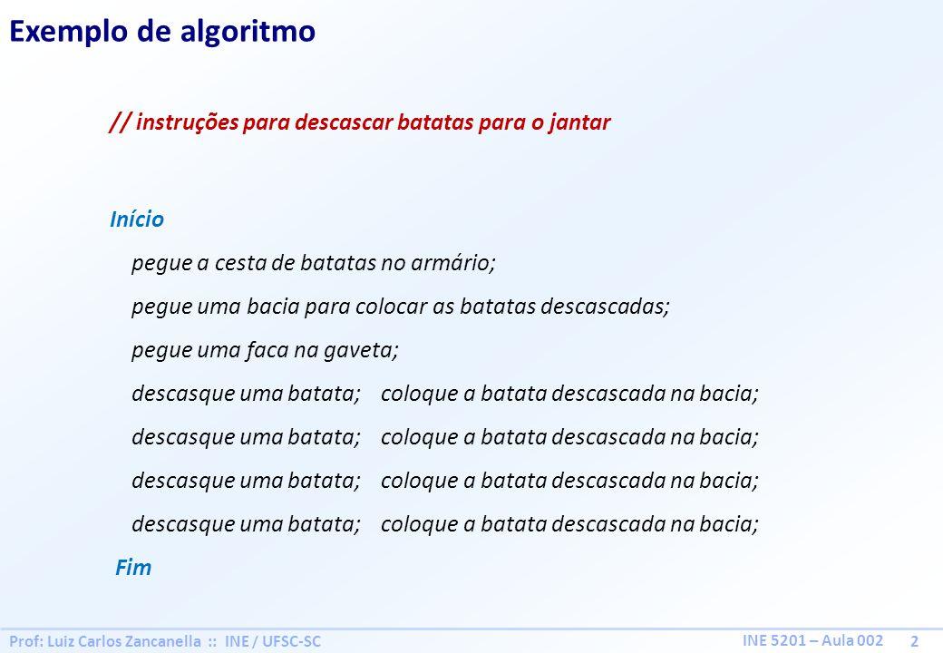 Prof: Luiz Carlos Zancanella :: INE / UFSC-SC 2 INE 5201 – Aula 002 Exemplo de algoritmo // instruções para descascar batatas para o jantar Início peg