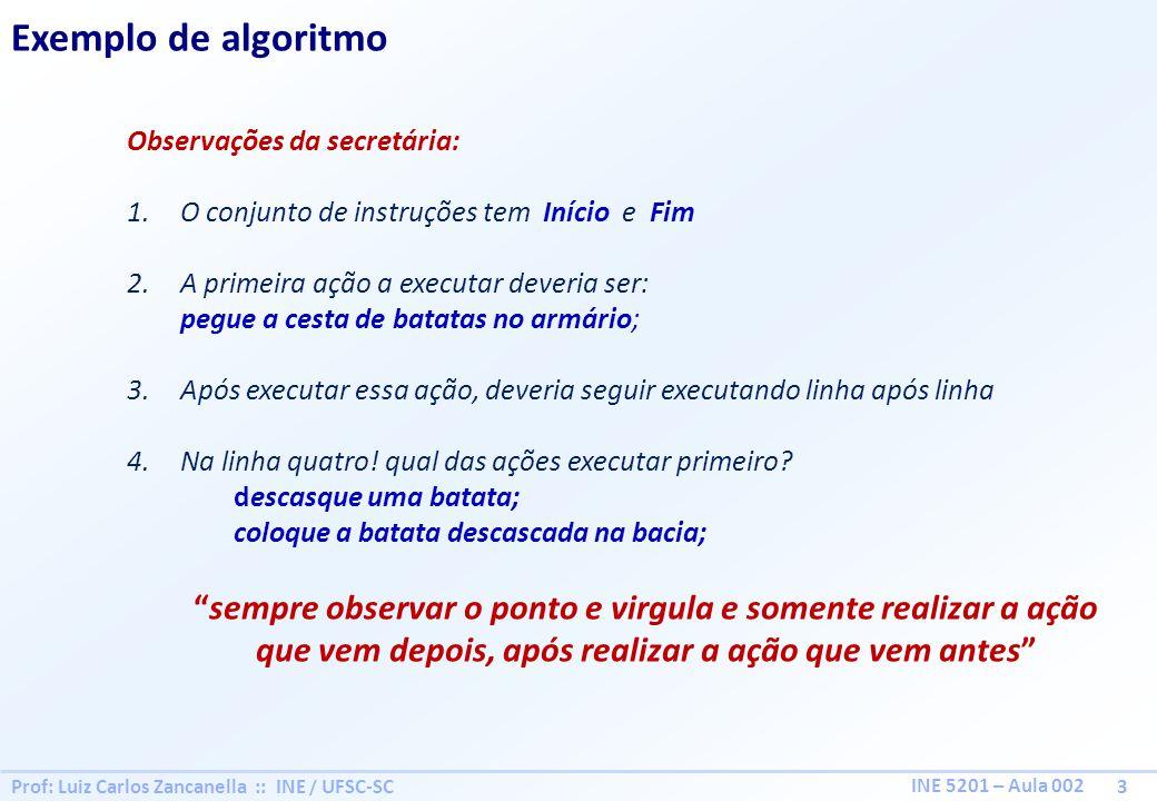 Prof: Luiz Carlos Zancanella :: INE / UFSC-SC 3 INE 5201 – Aula 002 Exemplo de algoritmo Observações da secretária: 1.O conjunto de instruções tem Iní
