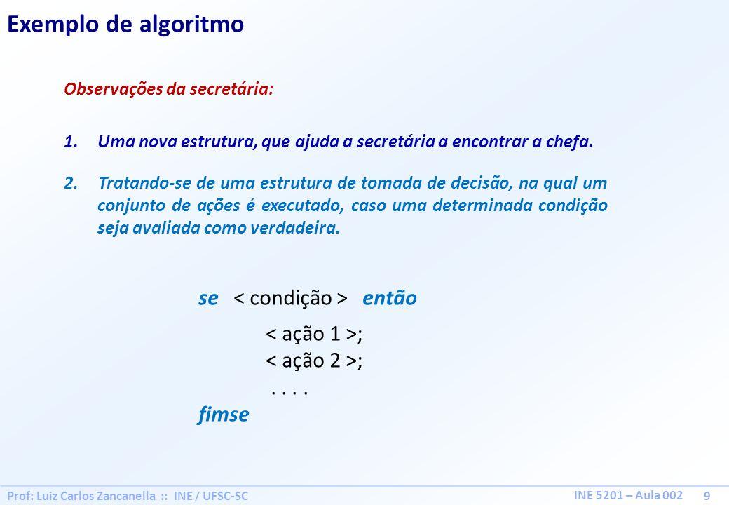 Prof: Luiz Carlos Zancanella :: INE / UFSC-SC 9 INE 5201 – Aula 002 Exemplo de algoritmo Observações da secretária: 1.Uma nova estrutura, que ajuda a