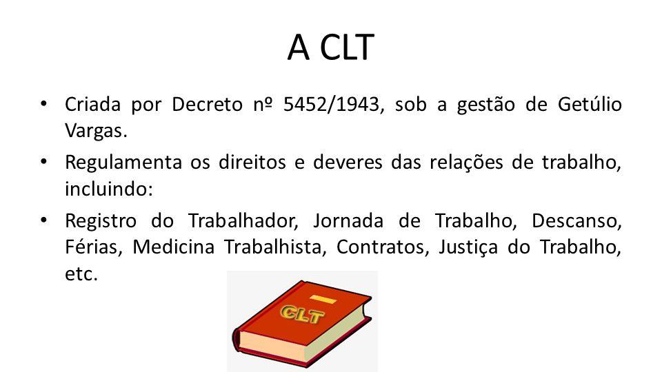 A CLT Criada por Decreto nº 5452/1943, sob a gestão de Getúlio Vargas. Regulamenta os direitos e deveres das relações de trabalho, incluindo: Registro