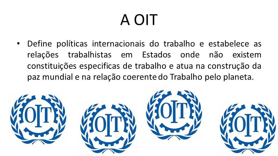 A OIT Define políticas internacionais do trabalho e estabelece as relações trabalhistas em Estados onde não existem constituições especificas de traba