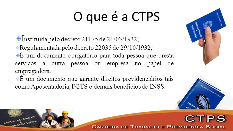 O que é a CTPS I nstituída pelo decreto 21175 de 21/03/1932; Regulamentada pelo decreto 22035 de 29/10/1932; É um documento obrigatório para toda pess
