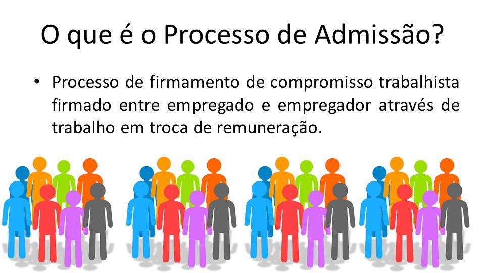 O que é o Processo de Admissão? Processo de firmamento de compromisso trabalhista firmado entre empregado e empregador através de trabalho em troca de