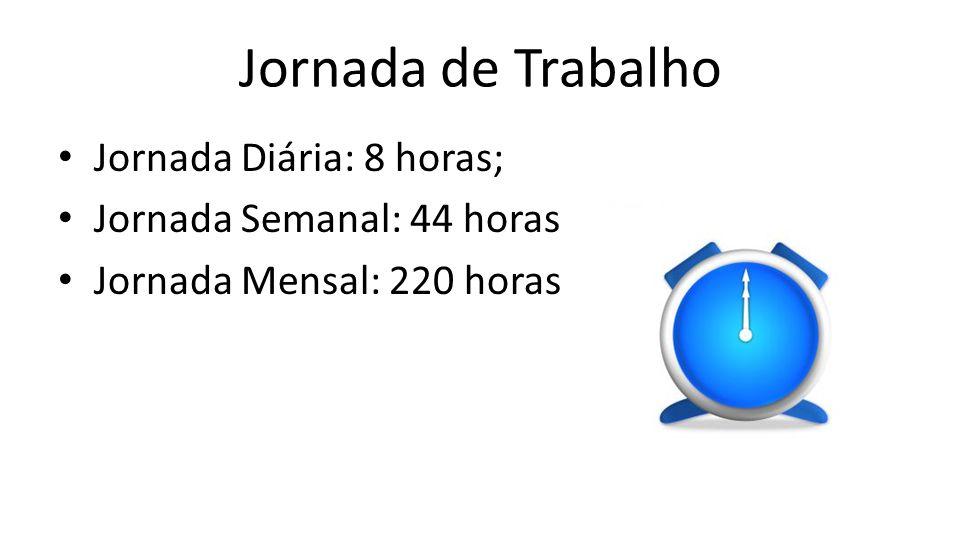 Jornada de Trabalho Jornada Diária: 8 horas; Jornada Semanal: 44 horas Jornada Mensal: 220 horas