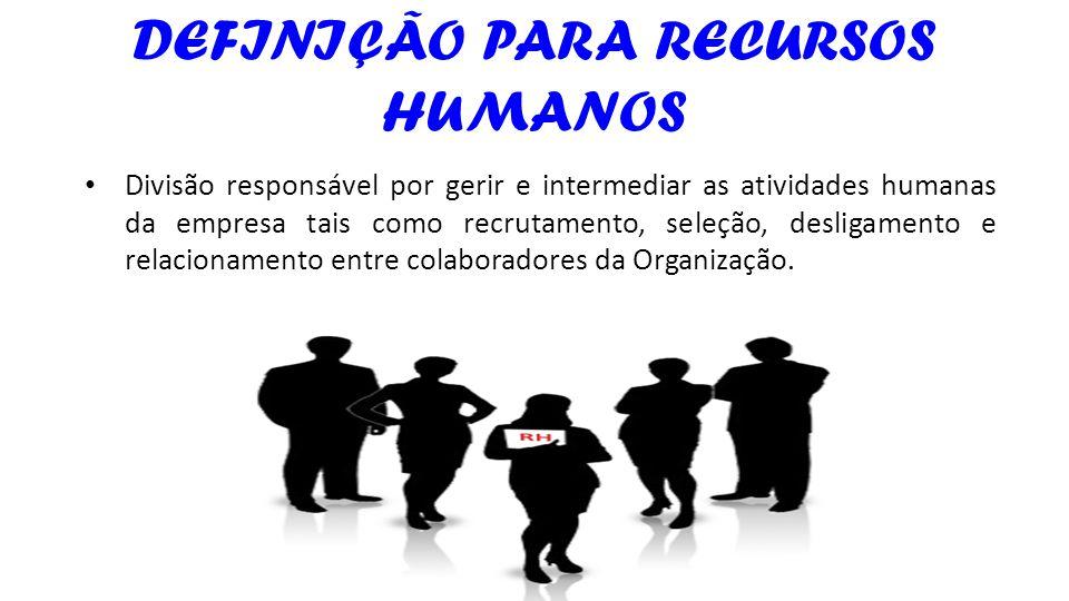DEFINIÇÃO PARA RECURSOS HUMANOS Divisão responsável por gerir e intermediar as atividades humanas da empresa tais como recrutamento, seleção, desligam