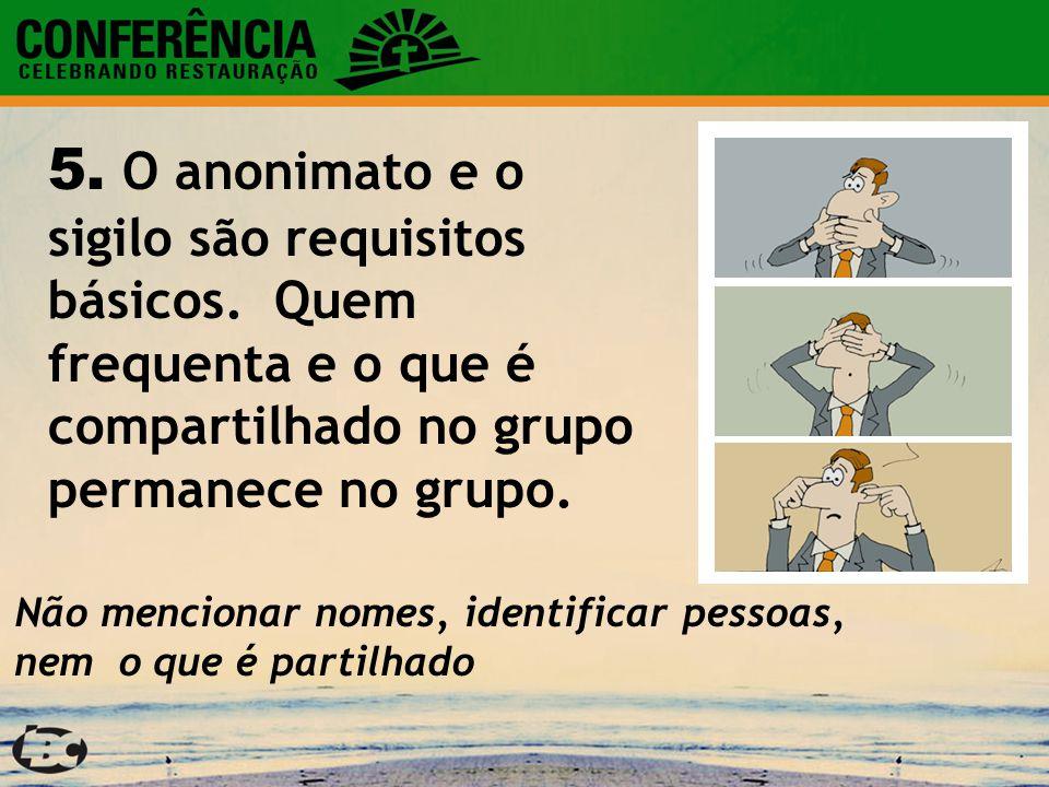 5. O anonimato e o sigilo são requisitos básicos. Quem frequenta e o que é compartilhado no grupo permanece no grupo. Não mencionar nomes, identificar