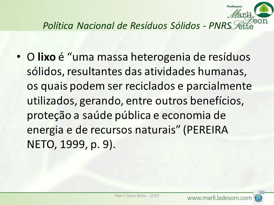 Marli Deon Sette - 201317 Política Nacional de Resíduos Sólidos - PNRS O lixo é uma massa heterogenia de resíduos sólidos, resultantes das atividades humanas, os quais podem ser reciclados e parcialmente utilizados, gerando, entre outros benefícios, proteção a saúde pública e economia de energia e de recursos naturais (PEREIRA NETO, 1999, p.