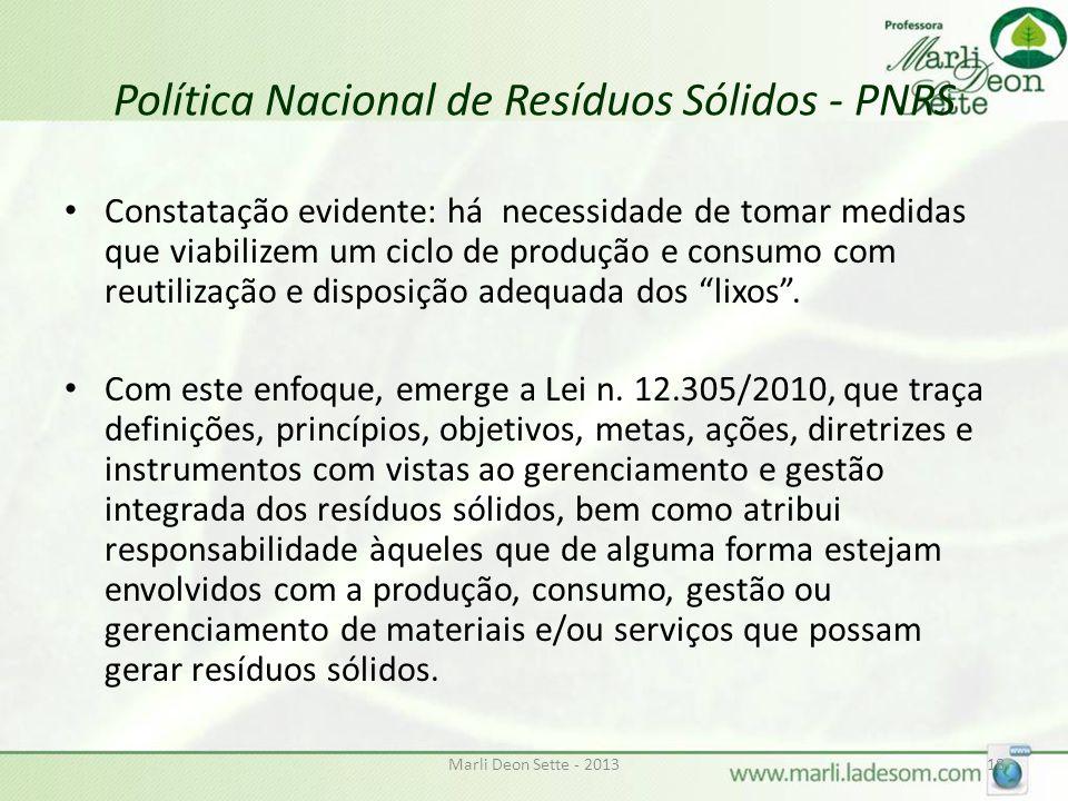 Marli Deon Sette - 201318 Política Nacional de Resíduos Sólidos - PNRS Constatação evidente: há necessidade de tomar medidas que viabilizem um ciclo de produção e consumo com reutilização e disposição adequada dos lixos.