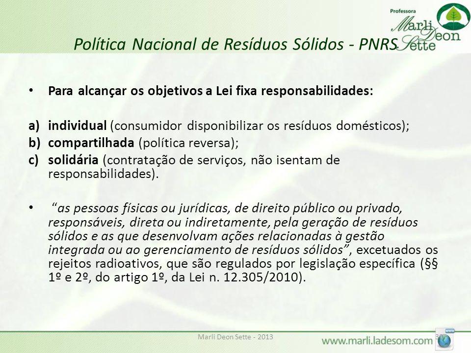 Marli Deon Sette - 201330 Política Nacional de Resíduos Sólidos - PNRS Para alcançar os objetivos a Lei fixa responsabilidades: a)individual (consumidor disponibilizar os resíduos domésticos); b)compartilhada (política reversa); c)solidária (contratação de serviços, não isentam de responsabilidades).