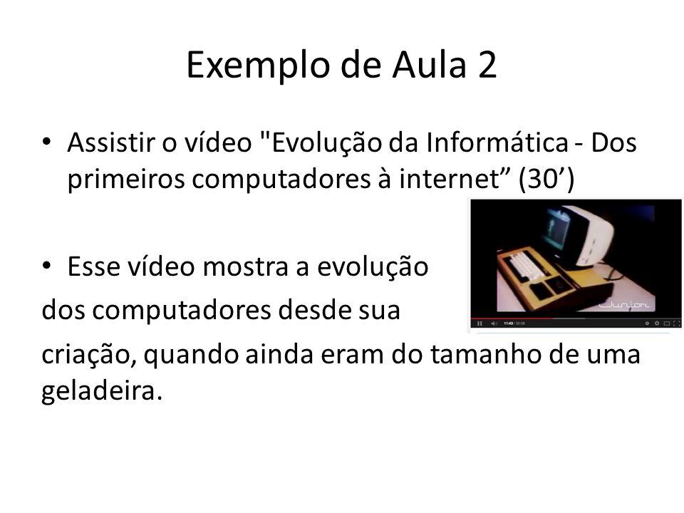 Exemplo de Aula 2 Assistir o vídeo Evolução da Informática - Dos primeiros computadores à internet (30) Esse vídeo mostra a evolução dos computadores desde sua criação, quando ainda eram do tamanho de uma geladeira.