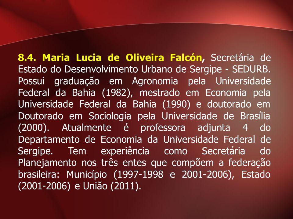 8.4. Maria Lucia de Oliveira Falcón, Secretária de Estado do Desenvolvimento Urbano de Sergipe - SEDURB. Possui graduação em Agronomia pela Universida