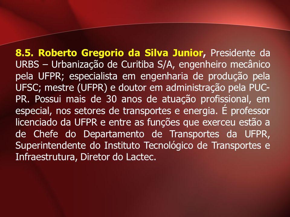 8.5. Roberto Gregorio da Silva Junior, Presidente da URBS – Urbanização de Curitiba S/A, engenheiro mecânico pela UFPR; especialista em engenharia de