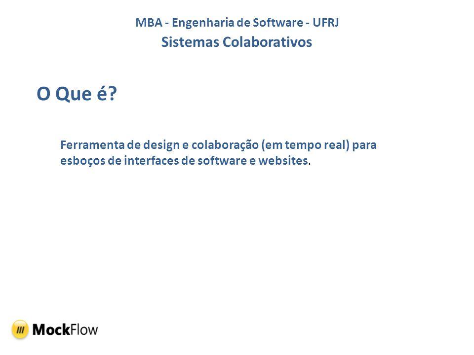 MBA - Engenharia de Software - UFRJ Sistemas Colaborativos Características e Funções Híbrida - Versão Web e módulo Desktop Interativa - Páginas clicáveis e organizadas em sitemaps Colaborativo – Trabalho em equipe, definições de papeis e chat Editor – Sofisticada interface Biblioteca – Possibilidade de download de novas ferramentas e templates Publicação – Geração de PDF e PPT MockStore – Prove lista de componentes de Design e templates