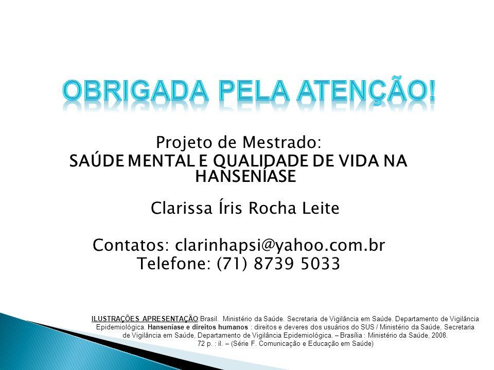 Projeto de Mestrado: SAÚDE MENTAL E QUALIDADE DE VIDA NA HANSENÍASE Clarissa Íris Rocha Leite Contatos: clarinhapsi@yahoo.com.br Telefone: (71) 8739 5