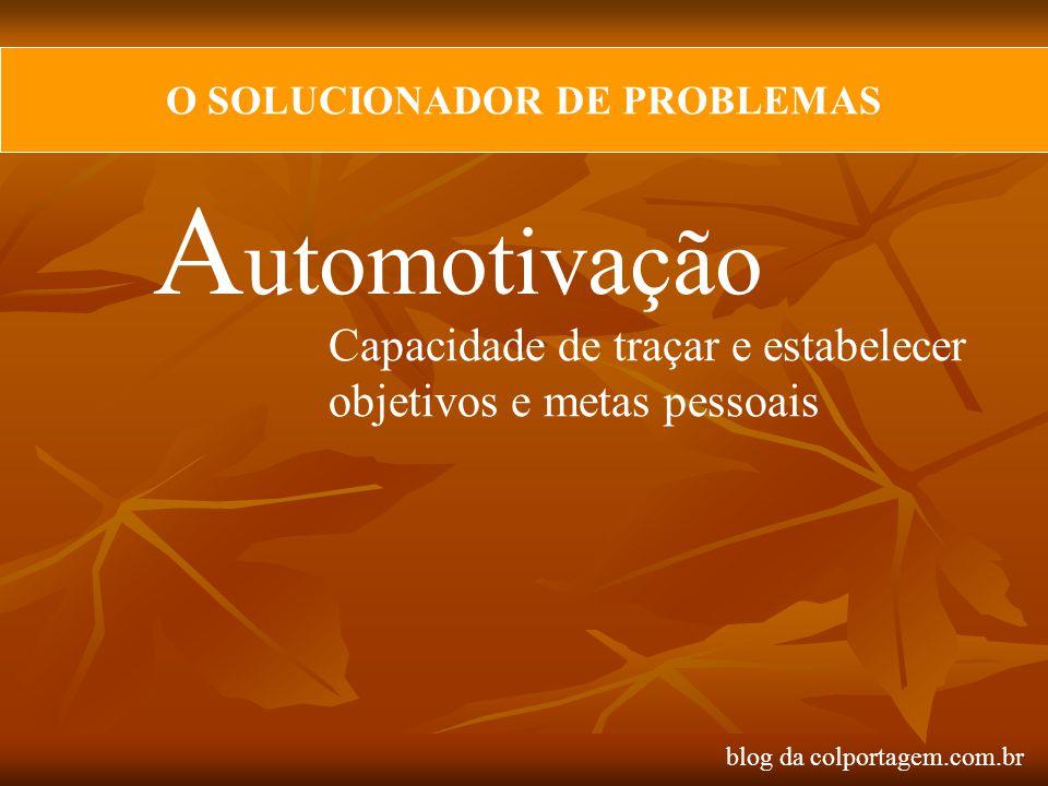 O SOLUCIONADOR DE PROBLEMAS A utomotivação Capacidade de traçar e estabelecer objetivos e metas pessoais blog da colportagem.com.br