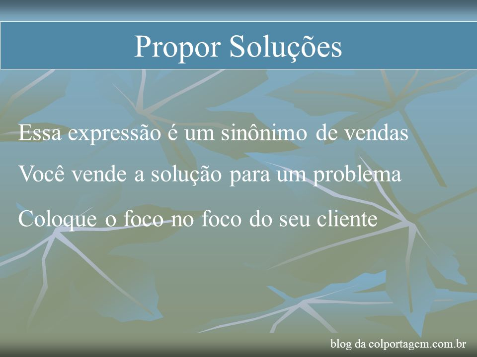 Propor Soluções Essa expressão é um sinônimo de vendas Você vende a solução para um problema Coloque o foco no foco do seu cliente blog da colportagem