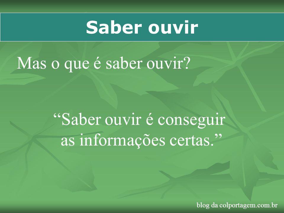 Saber ouvir Mas o que é saber ouvir? Saber ouvir é conseguir as informações certas. blog da colportagem.com.br
