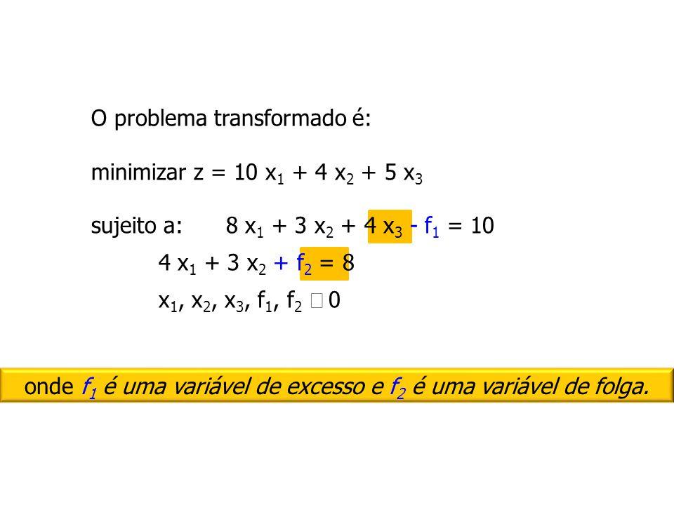 O problema transformado é: minimizar z = 10 x1 x1 + 4 x2 x2 + 5 x3x3 sujeito a:8 x1 x1 + 3 x2 x2 + 4 x3 x3 - f1 f1 = 10 4 x1 x1 + 3 x2 x2 + f2 f2 = 8
