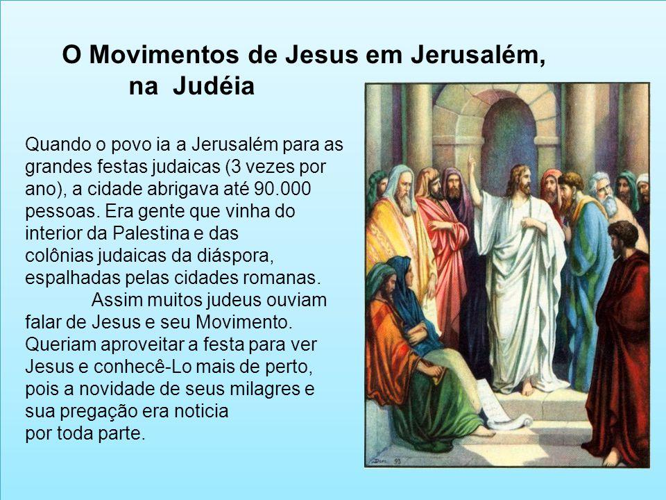 O Movimentos de Jesus em Jerusalém, na Judéia Quando o povo ia a Jerusalém para as grandes festas judaicas (3 vezes por ano), a cidade abrigava até 90