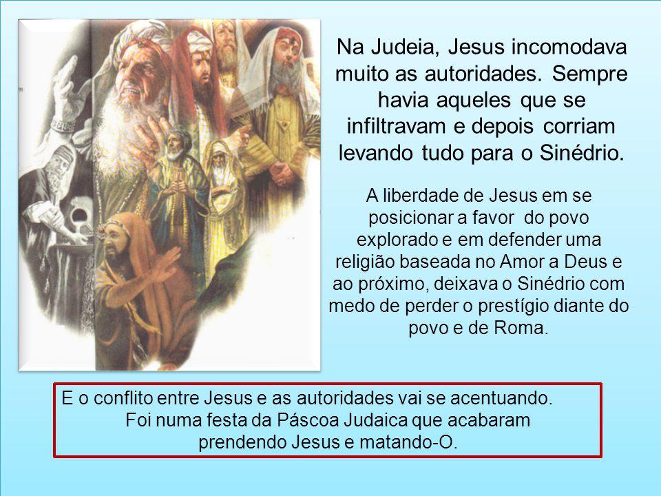 E o conflito entre Jesus e as autoridades vai se acentuando. Foi numa festa da Páscoa Judaica que acabaram prendendo Jesus e matando-O. Na Judeia, Jes