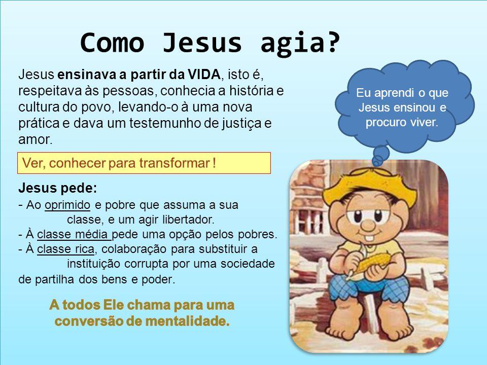 Como Jesus agia? Jesus ensinava a partir da VIDA, isto é, respeitava às pessoas, conhecia a história e cultura do povo, levando-o à uma nova prática e