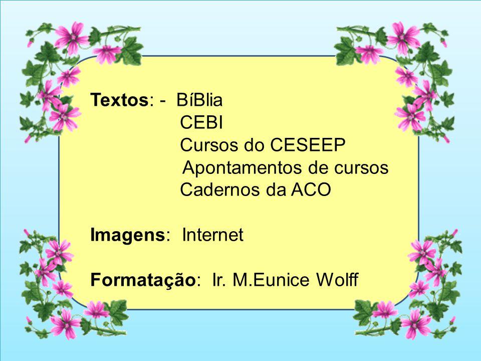 Textos: - BíBlia CEBI Cursos do CESEEP Apontamentos de cursos Cadernos da ACO Imagens: Internet Formatação: Ir. M.Eunice Wolff