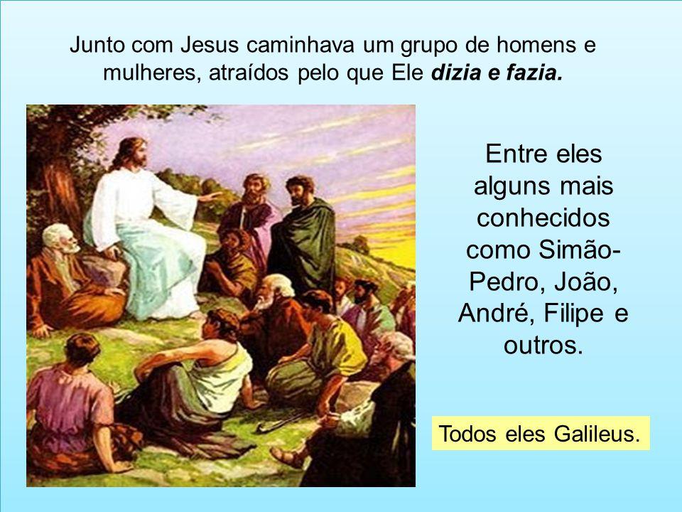 Junto com Jesus caminhava um grupo de homens e mulheres, atraídos pelo que Ele dizia e fazia. Entre eles alguns mais conhecidos como Simão- Pedro, Joã