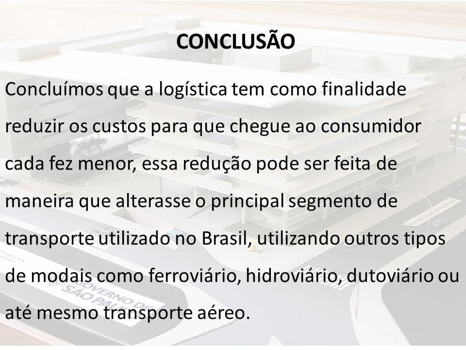 CONCLUSÃO Concluímos que a logística tem como finalidade reduzir os custos para que chegue ao consumidor cada fez menor, essa redução pode ser feita d