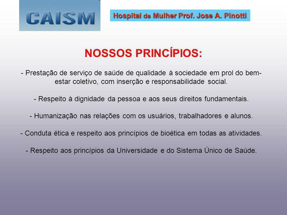 NOSSOS PRINCÍPIOS: Hospital da Mulher Prof. Jose A. Pinotti - Prestação de serviço de saúde de qualidade à sociedade em prol do bem- estar coletivo, c