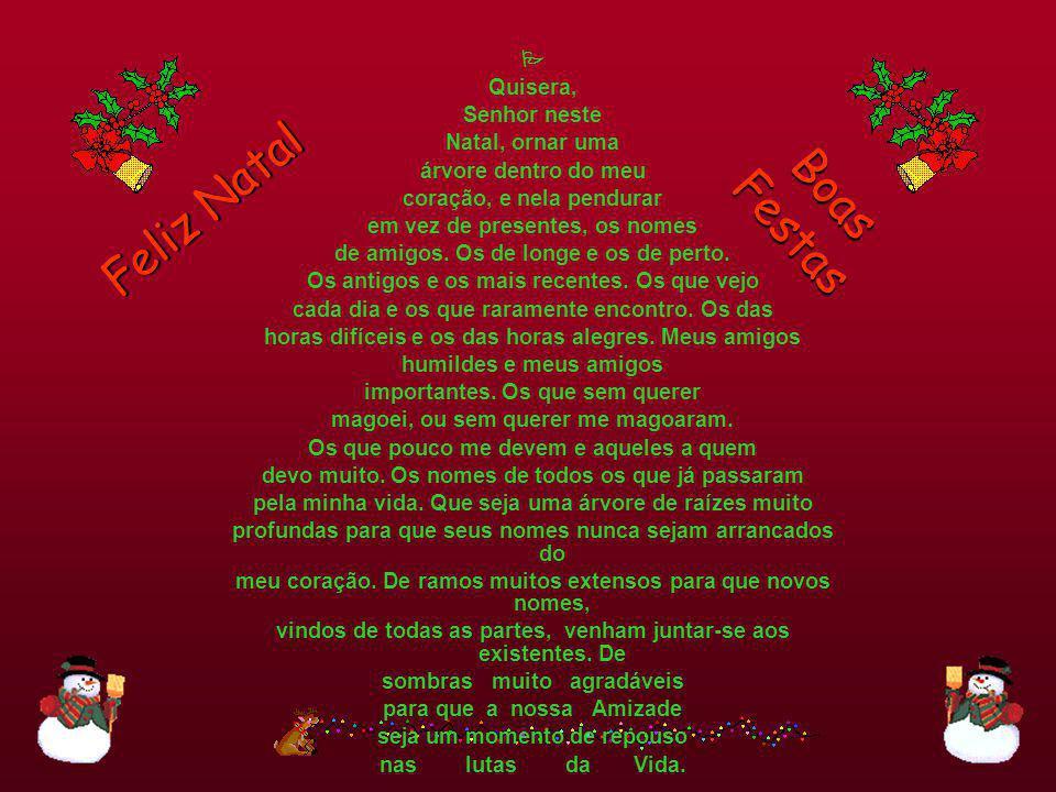 Feliz Natal Boas Festas Quisera, Senhor neste Natal, ornar uma árvore dentro do meu coração, e nela pendurar em vez de presentes, os nomes de amigos.